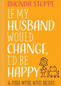 If My Husband Would Change I'd Be Happy-And Other Myths Wives Believe - Rhonda…