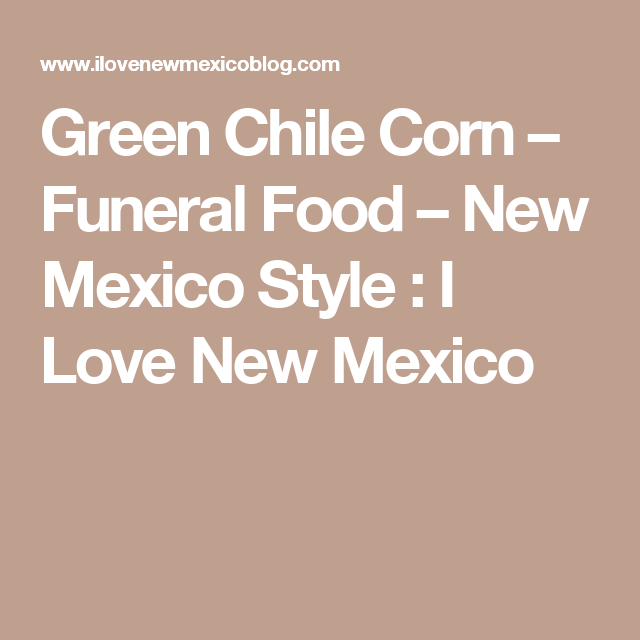 Green Chile Corn – Funeral Food – New Mexico Style : I Love New Mexico