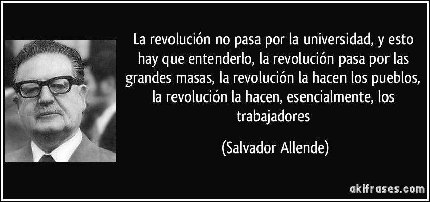 La revolución no pasa por la universidad, y esto hay que entenderlo, la revolución pasa por las grandes masas, la revolución la hacen los pueblos, la revolución la hacen, esencialmente, los trabajadores (Salvador Allende)