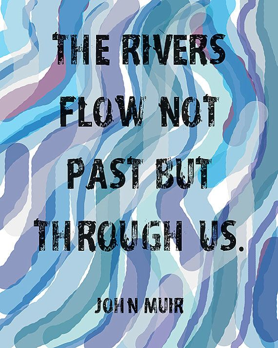 The Rivers Flow Not Past But Through Us Quote by John Muir - 8x10 Print