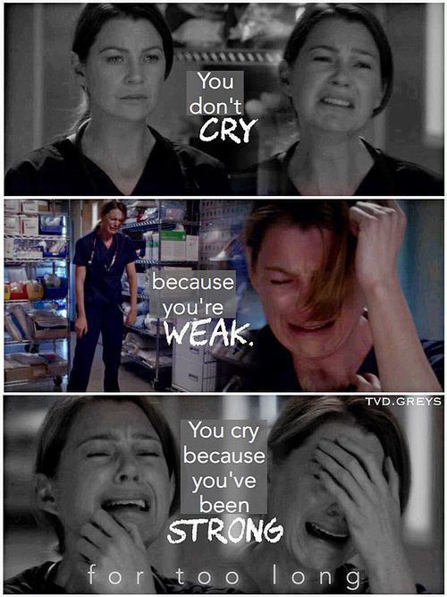 You don't cry because you're weak. You cry because you've been strong for too long Grey's Anatomy Quote