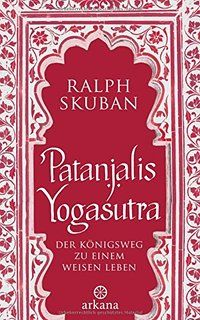 Patanjalis Yogasutra: Der Königsweg zu einem weisen Leben