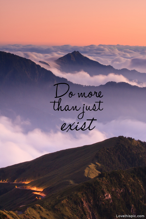 Do More Than Just Exist quotes quote beautiful scenic clouds life mountains live life quote perfect adventure amazing more exist