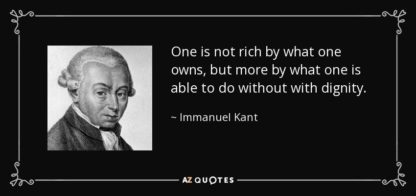 One is not rich by what one owns, but more by what one is able to do without with dignity. - Immanuel Kant