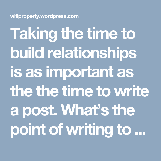 Taking the time to build relationships is as important as the the time to write a post. What's the point of writing to yourself ?  #WiFiProperty #WiFiPropertyinIndia #KoltepatilWorldTowers   https://wifiproperty.wordpress.com/