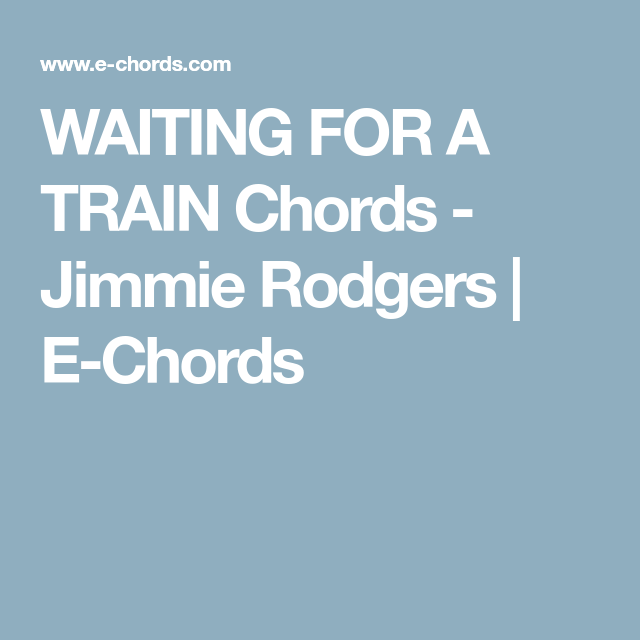 WAITING FOR A TRAIN Chords - Jimmie Rodgers   E-Chords   Chords ...
