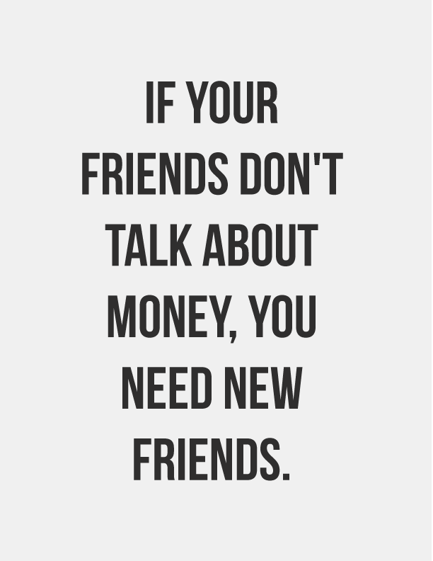 If Your Friends Dont Talk About Money You Need New Friends Money