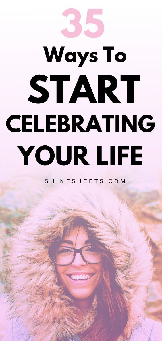 35 Ways To Start Celebrating The Life You Have How to celebrate your life EVEN if it's not perfect.