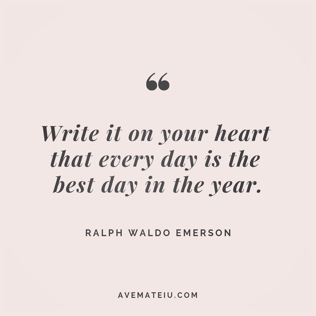 Write it on your heart that every day is the best day in the year. Ralph Waldo Emerson Quote 256 | Ave Mateiu