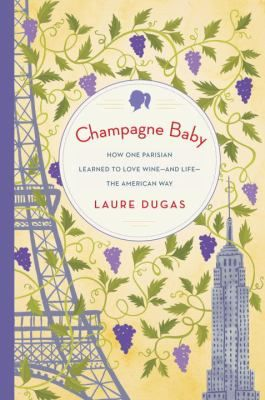 Cover image for Champagne baby : how one Parisian learned to love wine-and life-the American way