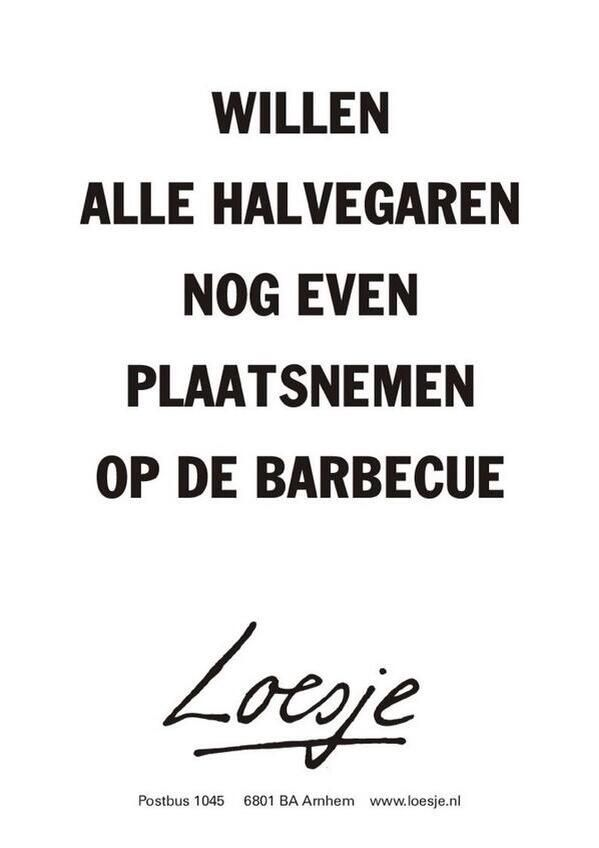 barbecue spreuken Willen alle halvegaren nog even plaatsnemen op de barbecue #Loesje  barbecue spreuken
