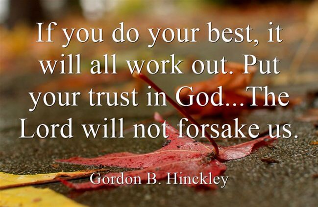 "If you do your best, it will all work out. Put your trust in God. … The Lord will not forsake us. Gordon B. Hinckley But what can we do when we feel forsaken, defeated, or overwhelmed as we sometimes do as mere mortals? Joseph Wirthlin provides an insightful formula:  ""look for humor,  seek for the eternal perspective,  understand the principle of compensation,  and draw near to our Heavenly Father, [then] we can endure hardship and trial. We can say, as did my mother, 'Come what may, and…"