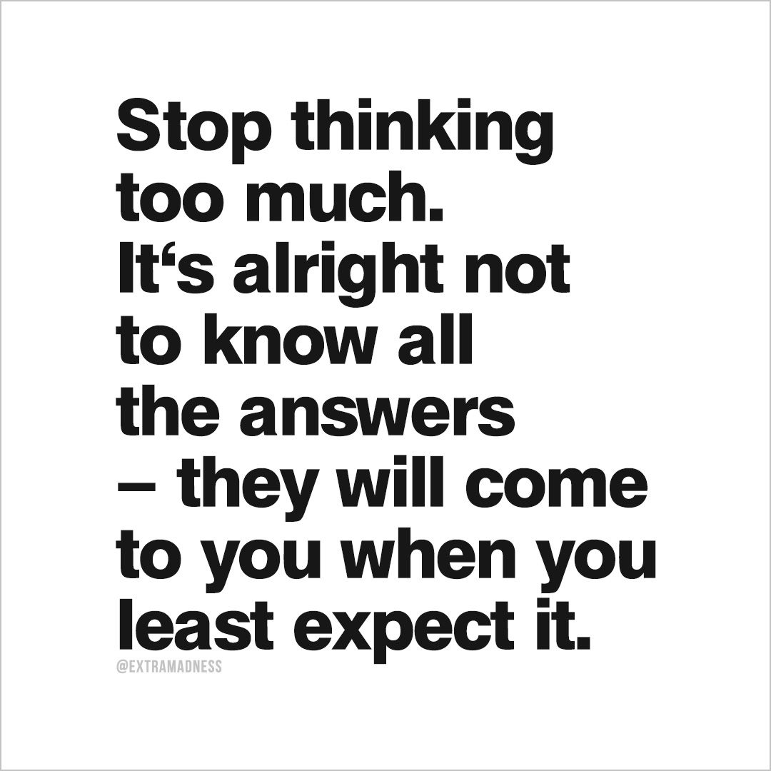 Stop thinking too much. It's alright not to know all the