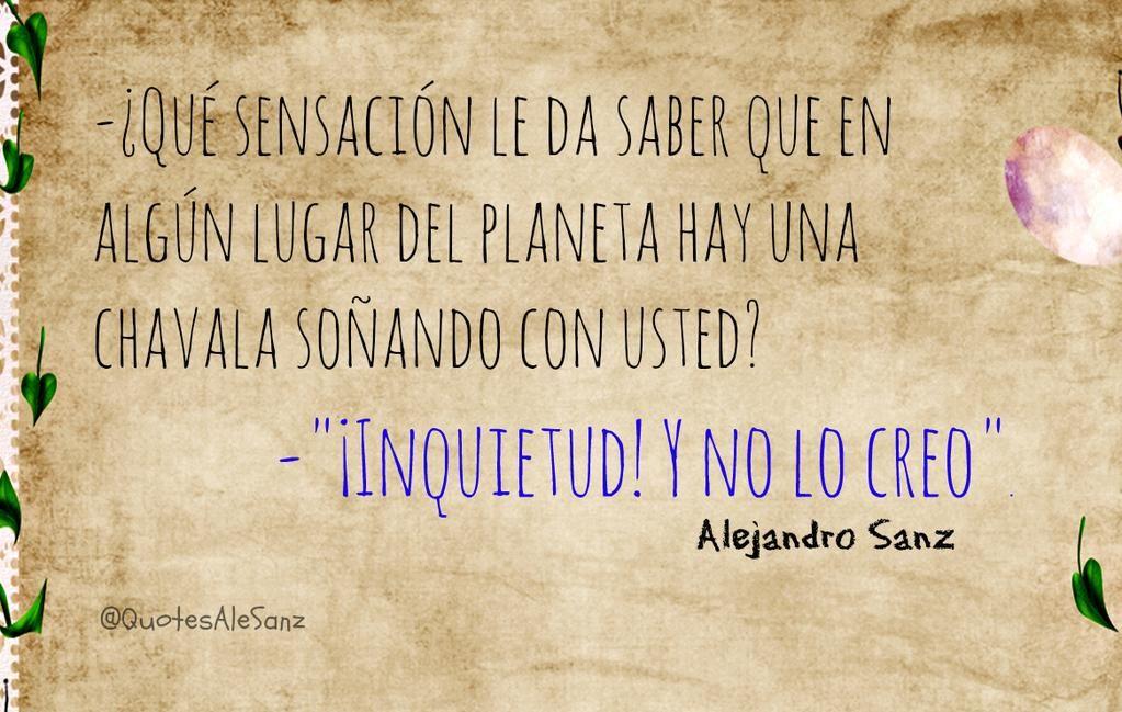 -¿Qué sensación le da saber que en algún lugar del planeta hay una chavala soñando con usted?  -... @AlejandroSanz