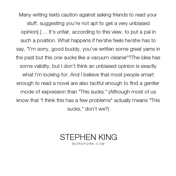 "Stephen King - ""Many writing texts caution against asking friends to read your stuff, suggesting..."". writing"