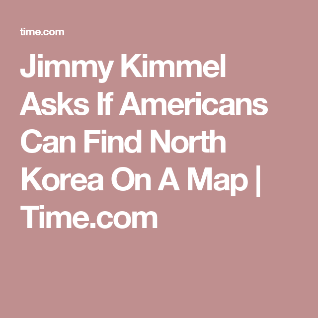 Jimmy Kimmel Asks If Americans Can Find North Korea On A Map - Us Trying To Find North Korea On Map