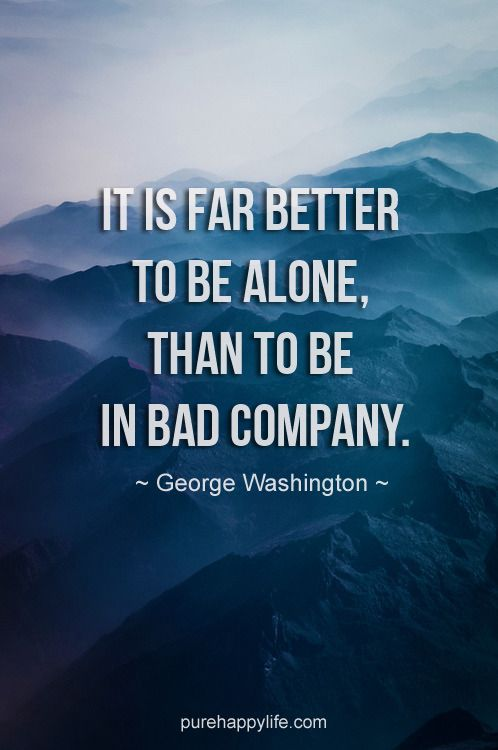 Life Quote It Is Far Better To Be Alone Than To Be In Bad Company Company Quotes Life Quotes Better Alone