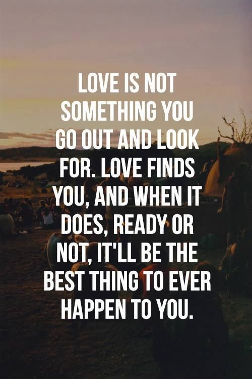 Love Is Not Something You Go Out And Look For. Love Finds You, And When It  Does, Ready Or Not, Itu0027ll Be The Best Thing To Ever Happen To You.