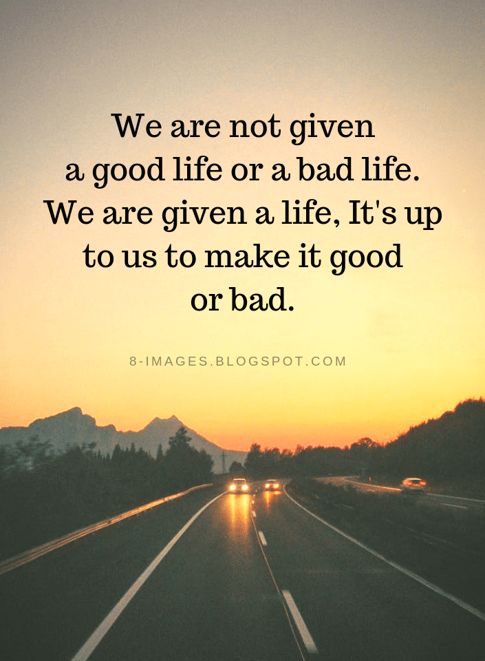 Life Quotes We Are Not Given A Good Life Or A Bad Life We Are Given A Life It S Up To Us To Make It Good Or Bad Life Quotes Bad
