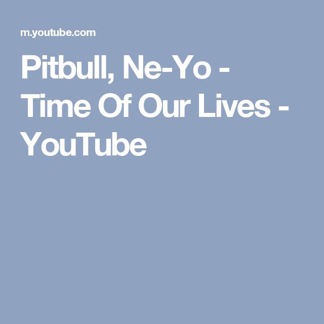 Pitbull Ne Yo Time Of Our Lives Youtube Time Of Our Lives Pitbulls Our Life
