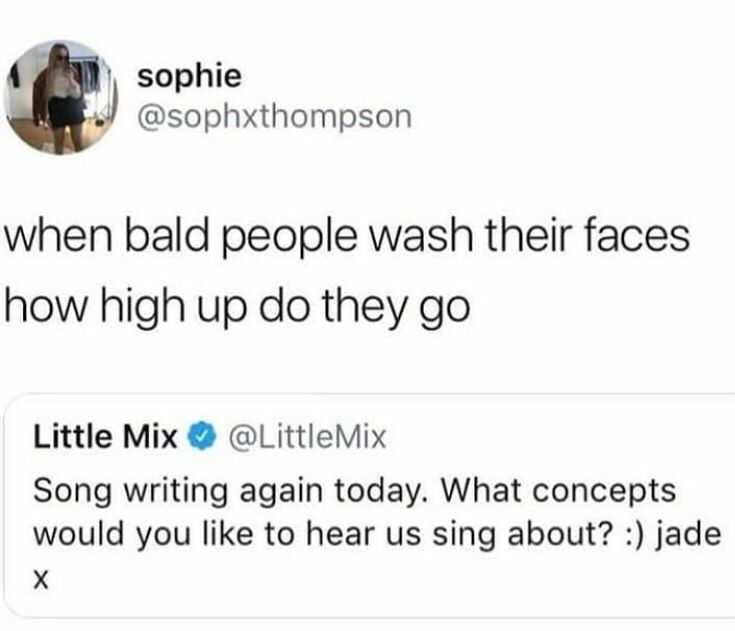 New Funny Tweets 38 Dope Pics To Make Your Day A Little Better Funny tweet asking a singer to write about how high do bald people go when they wash their face 1