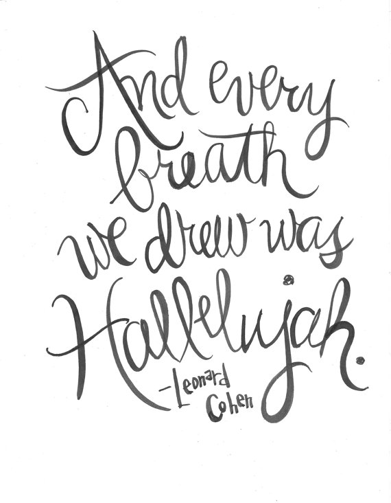 And Every Breath We Drew Was Hallelujah- Leonard Cohen