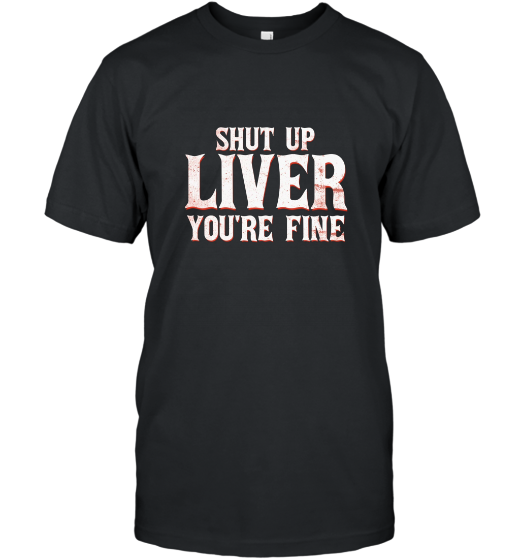 Shut Up Liver Youre Fine T Shirt Ateelove T Shirt Mens Tshirts Shirts