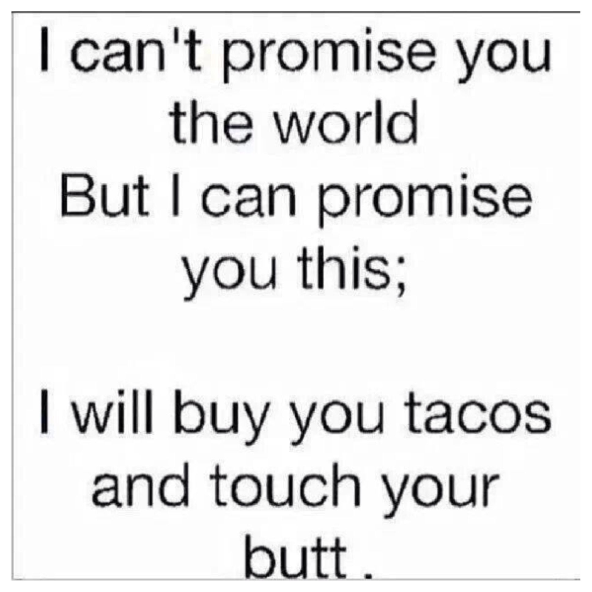 I will buy you tacos and touch your butt. | Everybody loves love ...