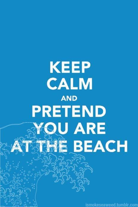 Keep calm and pretend you are at the beach..