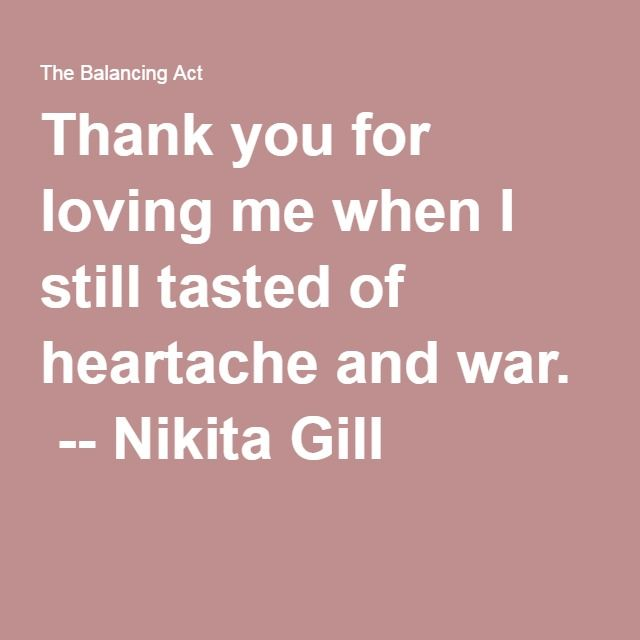 Thank you for loving me when I still tasted of heartache and war ...