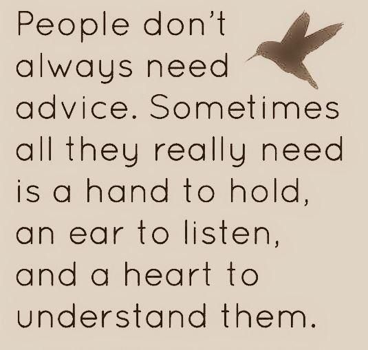 Sometimes people in your life just need to know they have someone there for them!  Sometimes silence is appreciated!