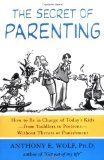 """""""The Secret of Parenting: How to Be in Charge of Today's Kids -- from Toddlers to Preteens -- Without Threats or Punishment"""": Anthony Wolf has written a funny, realistic book about how to deal with the dark side — whining, tantrums, disobedience. His tips for handling the annoying, childish behavior that all kids sometimes engage in can make things a lot easier."""