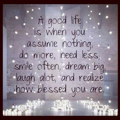 Quotes  A good life is when you assume nothing, do more, need less, smile often, dream, big