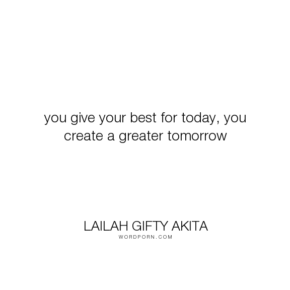 "Lailah Gifty Akita - ""you give your best for today, you create a greater tomorrow"". wisdom, education, time, passion, work, learning, motivation, self-improvement, personal-development, great, tomorrow, performance, university, lailah-gifty-akita-affirmations, team-spirit, self-study"