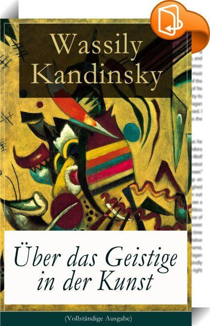 """Über das Geistige in der Kunst (Vollständige Ausgabe)    ::  Dieses eBook: """"Über das Geistige in der Kunst (Vollständige Ausgabe)"""" ist mit einem detaillierten und dynamischen Inhaltsverzeichnis versehen und wurde sorgfältig  korrekturgelesen. Wassily Kandinsky (1866-1944) war ein russischer Maler, Grafiker und Kunsttheoretiker, der auch in Deutschland und Frankreich lebte und wirkte. Kandinsky war ein Künstler des Expressionismus und einer der Wegbereiter der abstrakten Kunst. Er wird ..."""