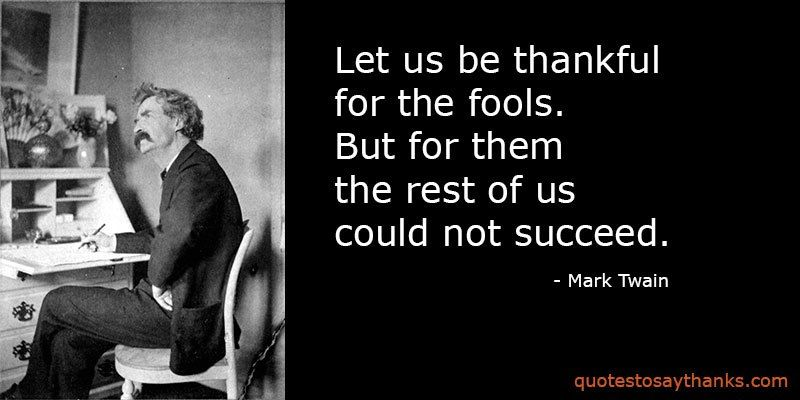 Funny Thank You Quote Thank The Fools Marktwain Thankful Quotes Success Funny Thank You Quotes Funny Thank You Thank You Quotes