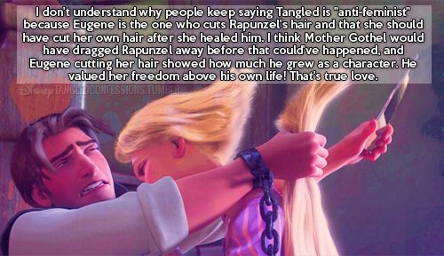 """""""I don't understand why people keep saying Tangled is """"anti-feminist"""" because Eugene is the one who cuts Rapunzel's hair and that she should have cut her own hair after she healed him. I think Mother Gothel would have dragged Rapunzel away before that could've happened, and Eugene cutting her hair showed how much he grew as a character. He valued her freedom above his own life! That's true love."""""""
