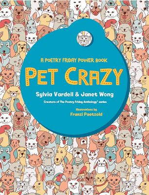 Pet Crazy: A Poetry Friday Power Book, by Sylvia Vardell and Janet Wong, illustrated by Franzi Paetzold (Pomelo Books, 2017)