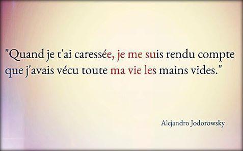 Quand Je T Ai Caressee Je Me Suis Rendu Compte Que J Avais Vecu Toute Ma Vie Les Mains Vides Alejandro Jodorowsk Citation Poeme Et Citation Mots D Amour