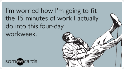 I M Worried How I M Going To Fit The 15 Minutes Of Work I Actually Do Into This Four Day Workweek Ecards Funny Work Humor Job Humor