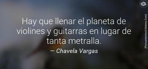 """""""Hay que llenar el planeta de violines y guitarras en lugar de tanta metralla"""". #ChavelaVargas"""