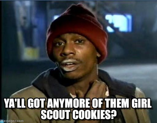 Funny Meme For Girl : Girl scout cookies meme biggums : ya'll got anymore of them