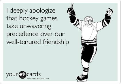 I deeply apologize that hockey games take unwavering precedence over our well-tenured friendship.