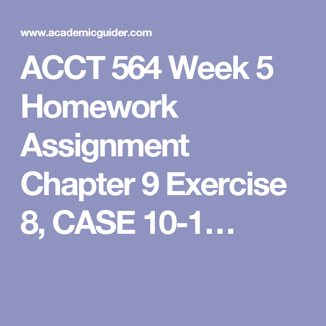 ACCT 564 Week 5 Homework Assignment Chapter 9 Exercise 8, CASE 10
