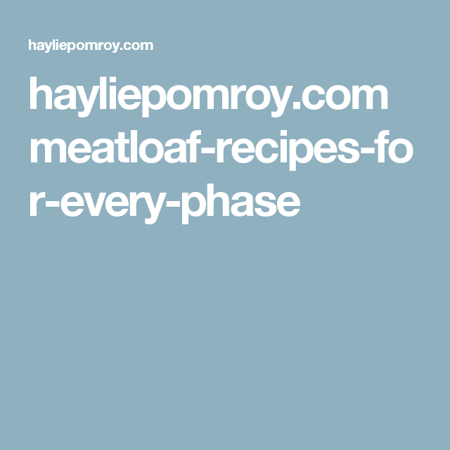 hayliepomroy.com meatloaf-recipes-for-every-phase