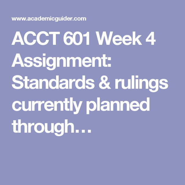 ACCT 601 Week 4 Assignment: Standards & rulings currently planned through…