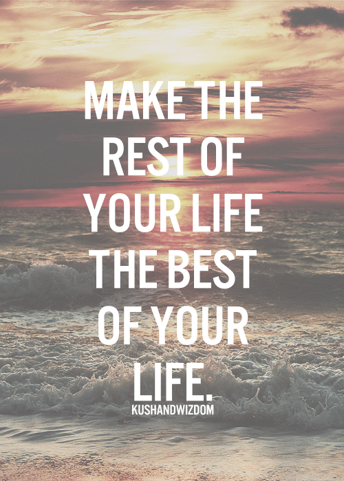 """Make the rest of your life the best of your life"