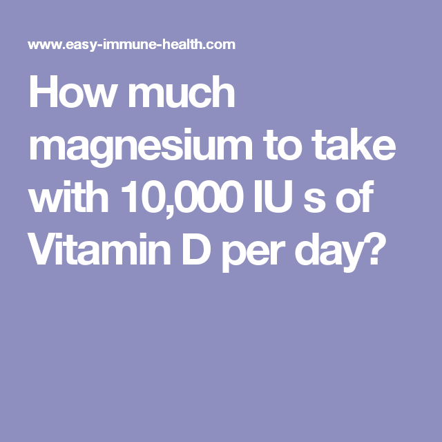 How much magnesium to take with 10,000 IU s of Vitamin D per day?