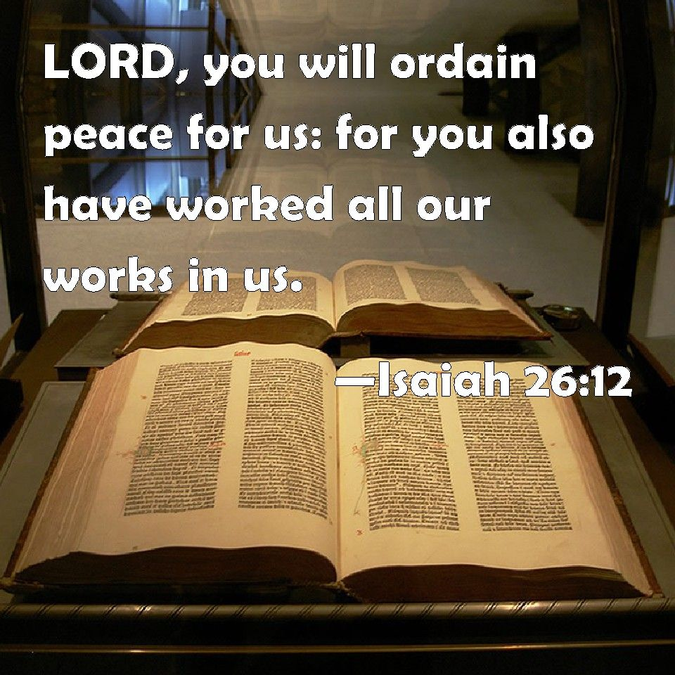 Isaiah 26:12 LORD, you will ordain peace for us: for you also have worked all our works in us.