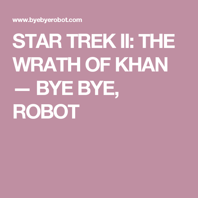 STAR TREK II: THE WRATH OF KHAN — BYE BYE, ROBOT